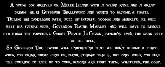 A young boy arrives on Melee Island with a weird name and a great dream: he is Guybrush Threepwood and wants to become a pirate. During his dangerous path, full of insults, voodoo and monkeys, he will meet his future wife, Governor Elaine Marley, and will have to rescue her from the powerful Ghost Pirate LeChuck, reaching even the dark deep of the hell. So Guybrush Threepwood will understand that you don't become a pirate when you drink cheap grog or clear strange trials, but only when you find the courage to face up to your demons and fight them, whatever the cost.